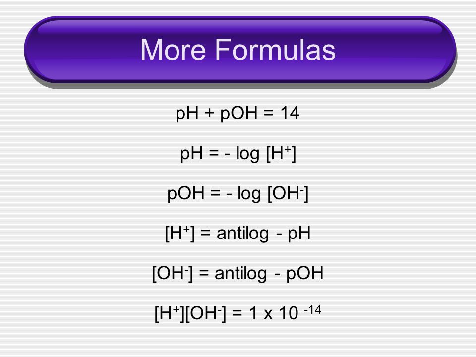 More Formulas pH + pOH = 14 pH = - log [H+] pOH = - log [OH-]
